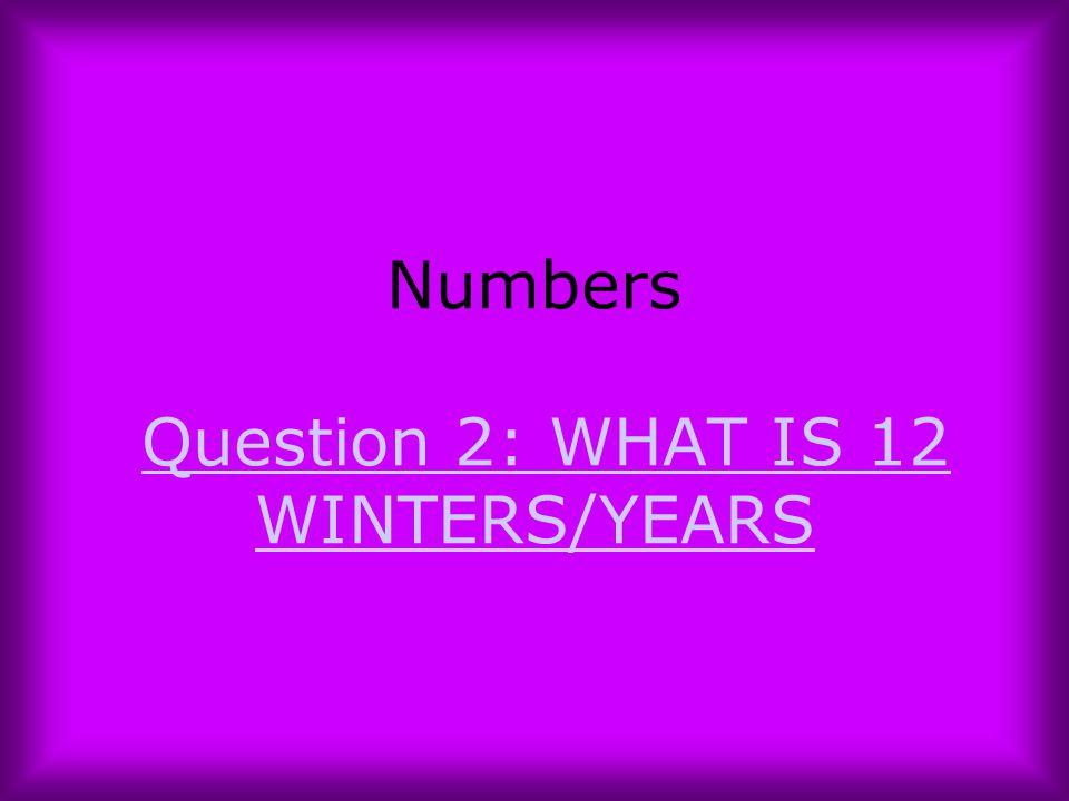 Numbers Question 2: WHAT IS 12 WINTERS/YEARS