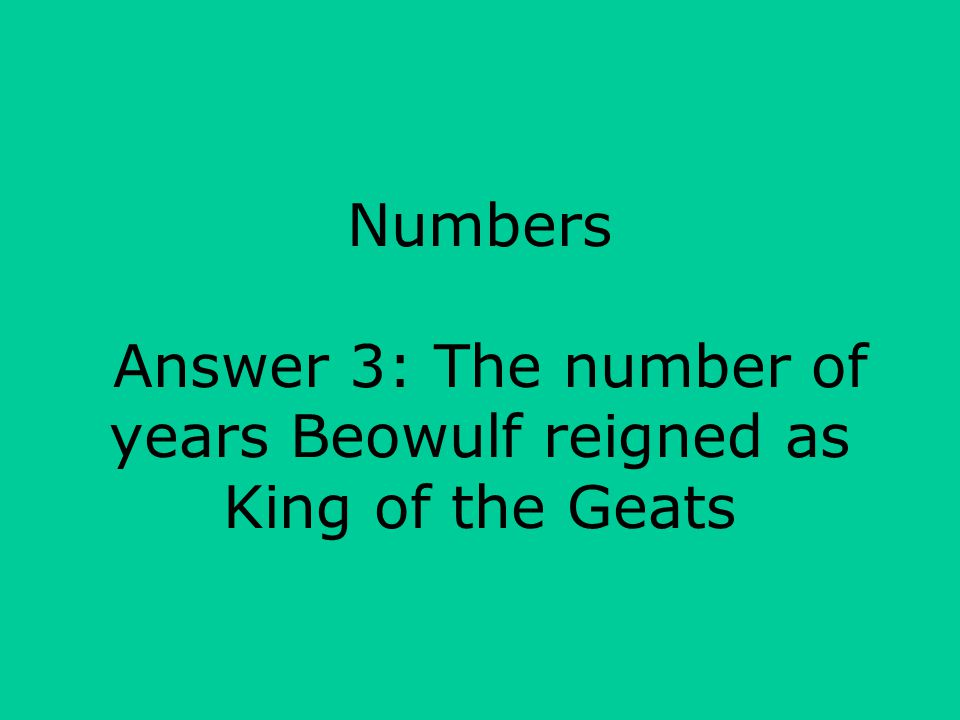 Numbers Answer 3: The number of years Beowulf reigned as King of the Geats