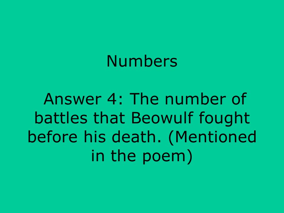 Numbers Answer 4: The number of battles that Beowulf fought before his death.