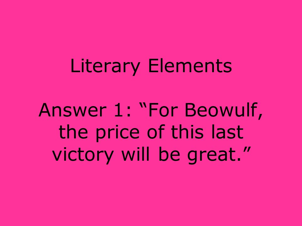 Literary Elements Answer 1: For Beowulf, the price of this last victory will be great.