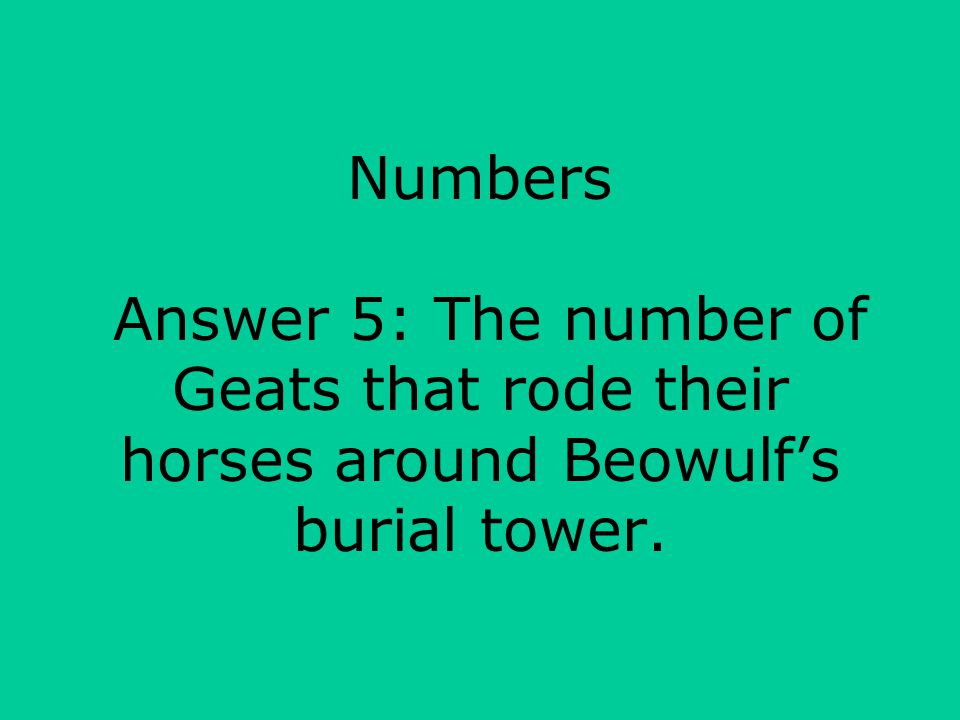 Numbers Answer 5: The number of Geats that rode their horses around Beowulf's burial tower.