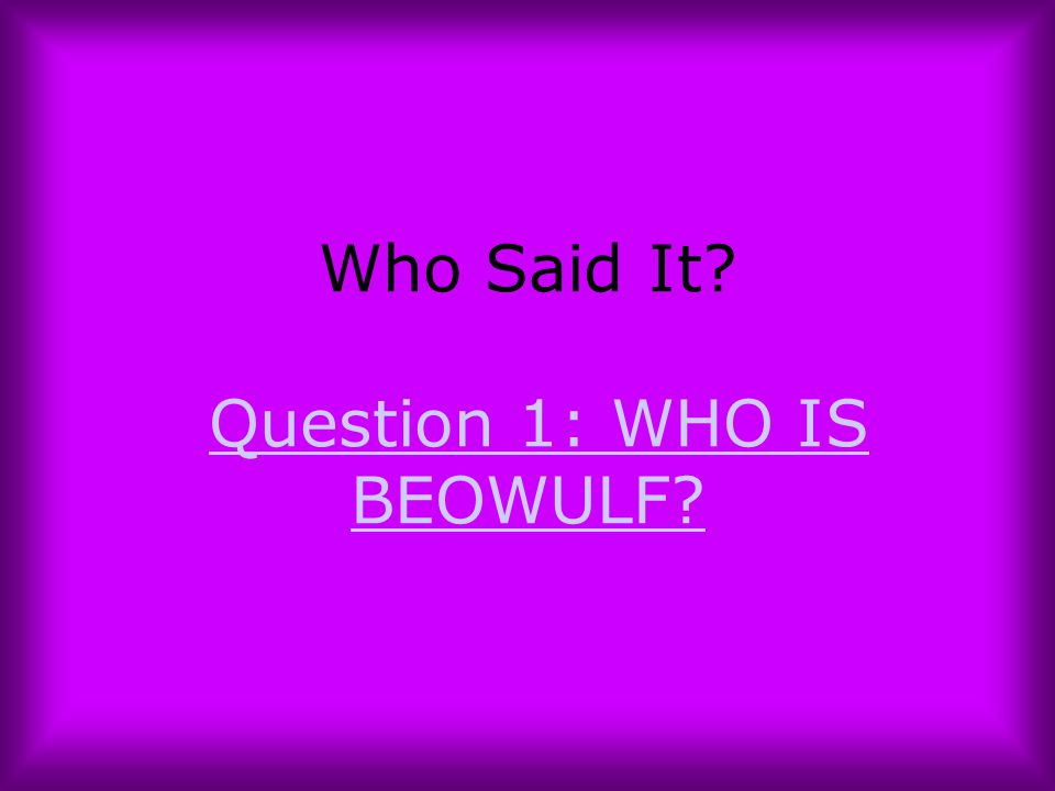 Who Said It Question 1: WHO IS BEOWULF