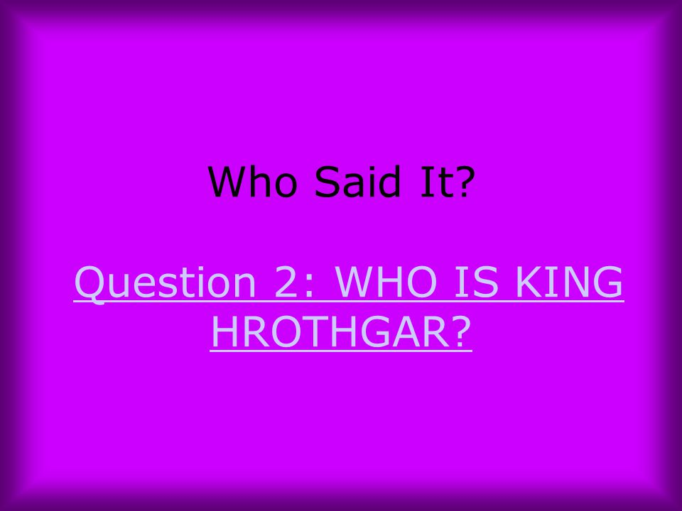Who Said It Question 2: WHO IS KING HROTHGAR