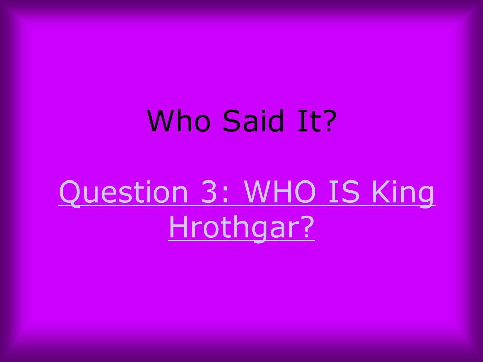 Who Said It Question 3: WHO IS King Hrothgar