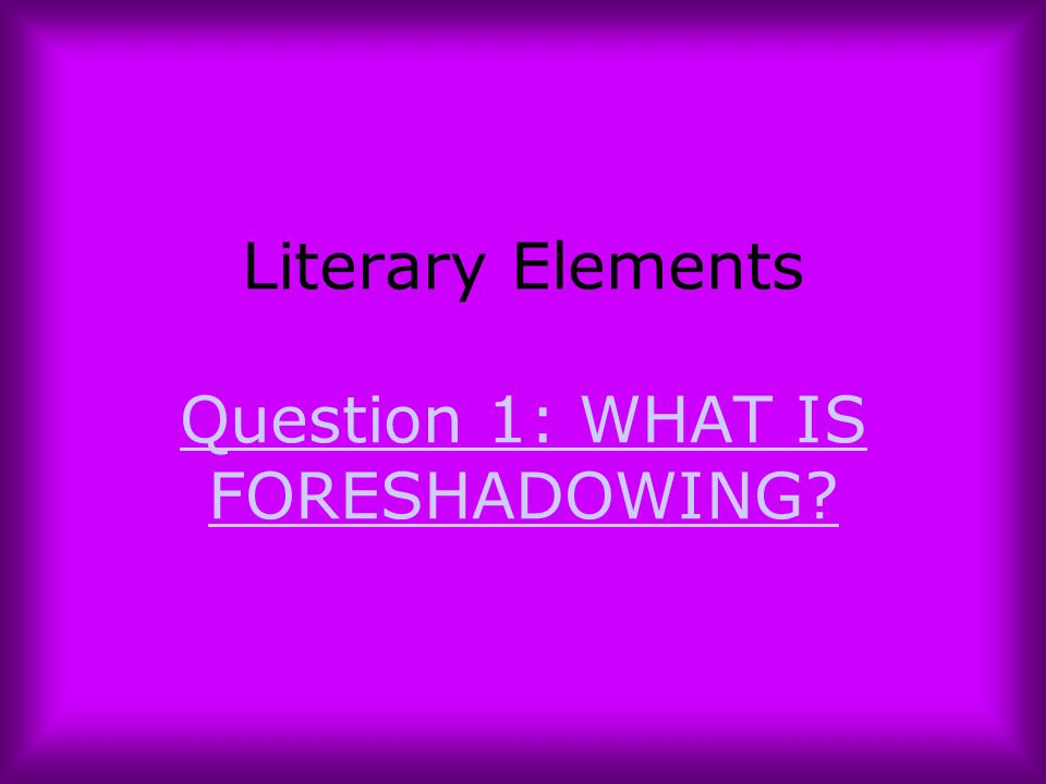 Literary Elements Question 1: WHAT IS FORESHADOWING