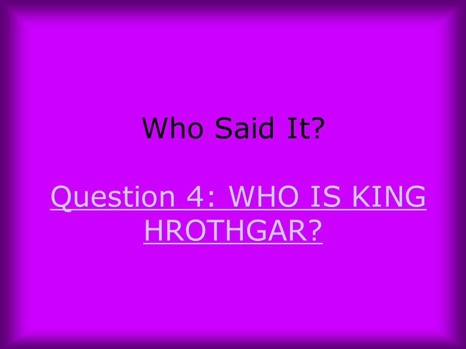 Who Said It Question 4: WHO IS KING HROTHGAR