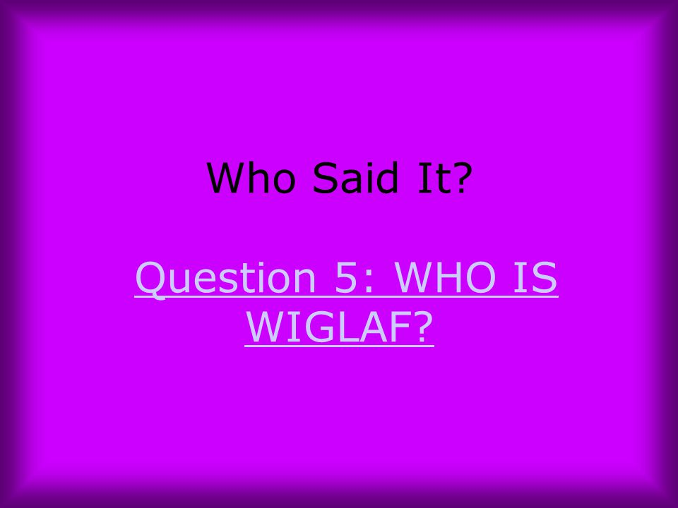 Who Said It Question 5: WHO IS WIGLAF