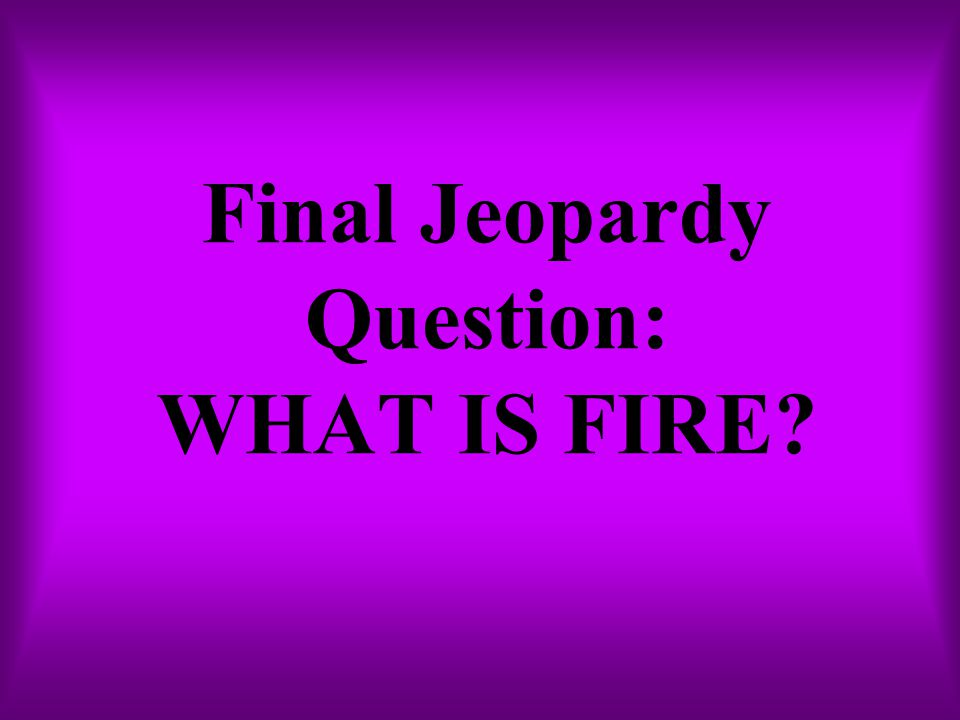 Final Jeopardy Question: WHAT IS FIRE