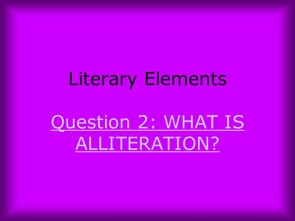 Literary Elements Question 2: WHAT IS ALLITERATION