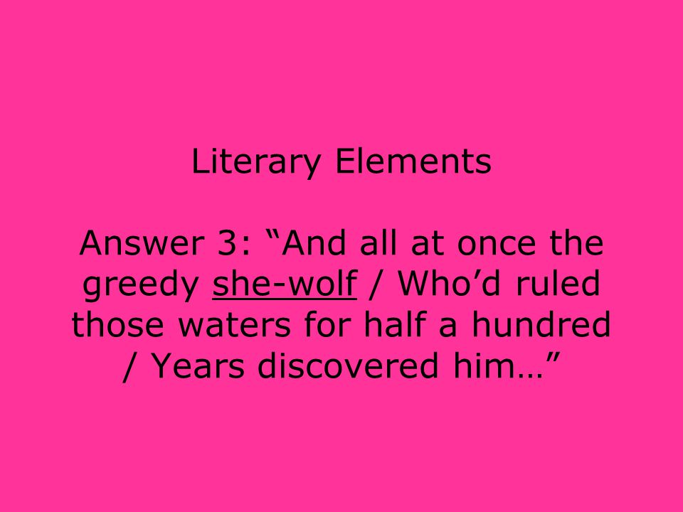 Literary Elements Answer 3: And all at once the greedy she-wolf / Who'd ruled those waters for half a hundred / Years discovered him…