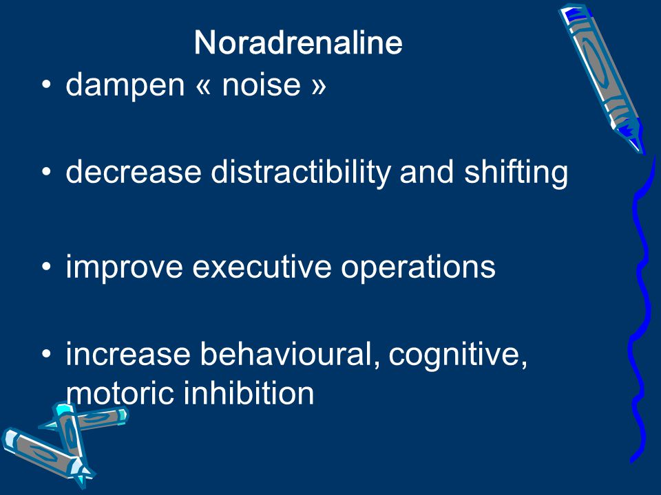 Noradrenaline dampen « noise » decrease distractibility and shifting. improve executive operations.