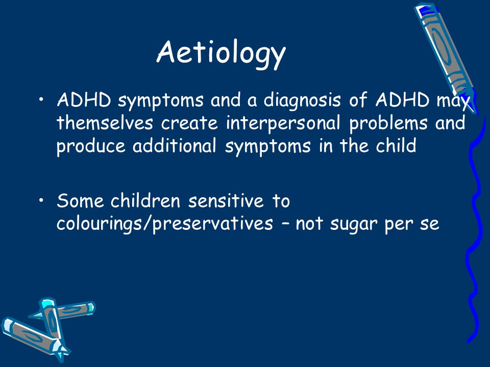 Aetiology ADHD symptoms and a diagnosis of ADHD may themselves create interpersonal problems and produce additional symptoms in the child.