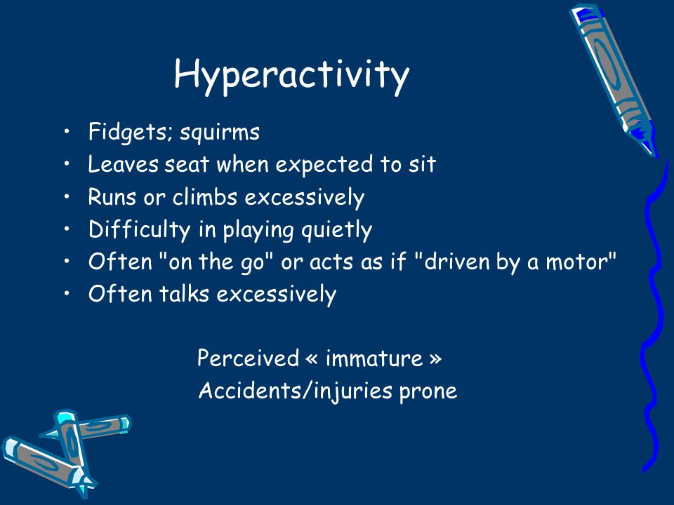 Hyperactivity Fidgets; squirms Leaves seat when expected to sit