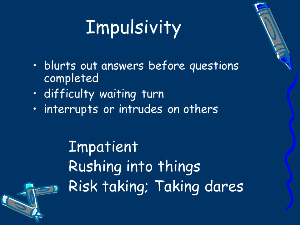 Impulsivity Impatient Rushing into things Risk taking; Taking dares