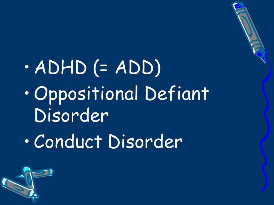 ADHD (= ADD) Oppositional Defiant Disorder Conduct Disorder