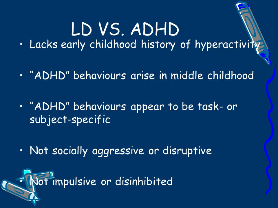 LD VS. ADHD Lacks early childhood history of hyperactivity