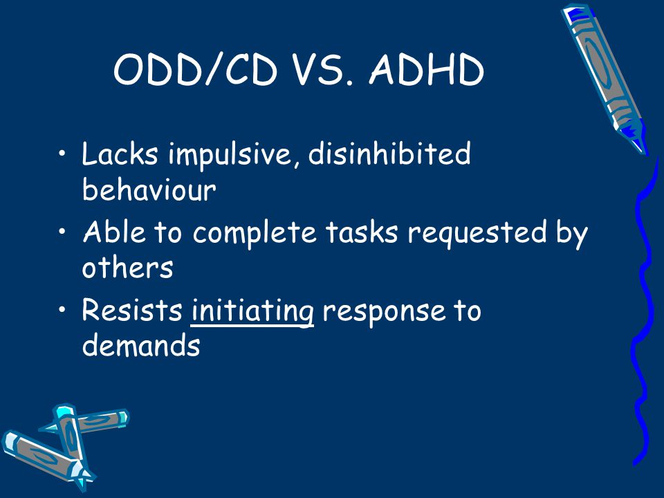 ODD/CD VS. ADHD Lacks impulsive, disinhibited behaviour