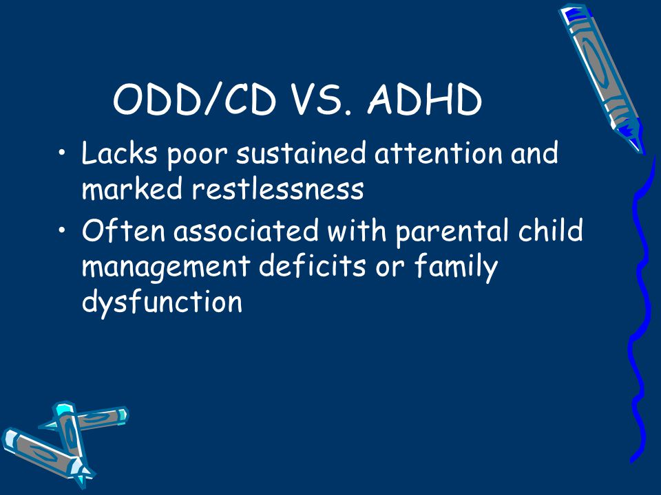 ODD/CD VS. ADHD Lacks poor sustained attention and marked restlessness