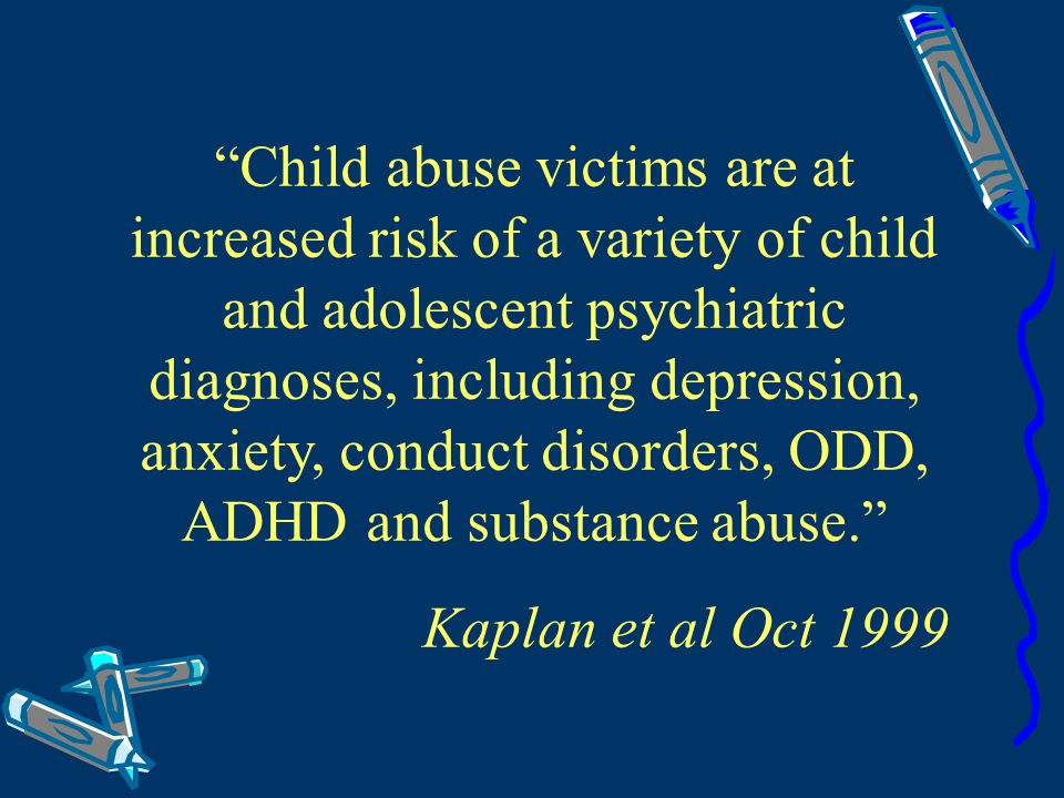 Child abuse victims are at increased risk of a variety of child and adolescent psychiatric diagnoses, including depression, anxiety, conduct disorders, ODD, ADHD and substance abuse.