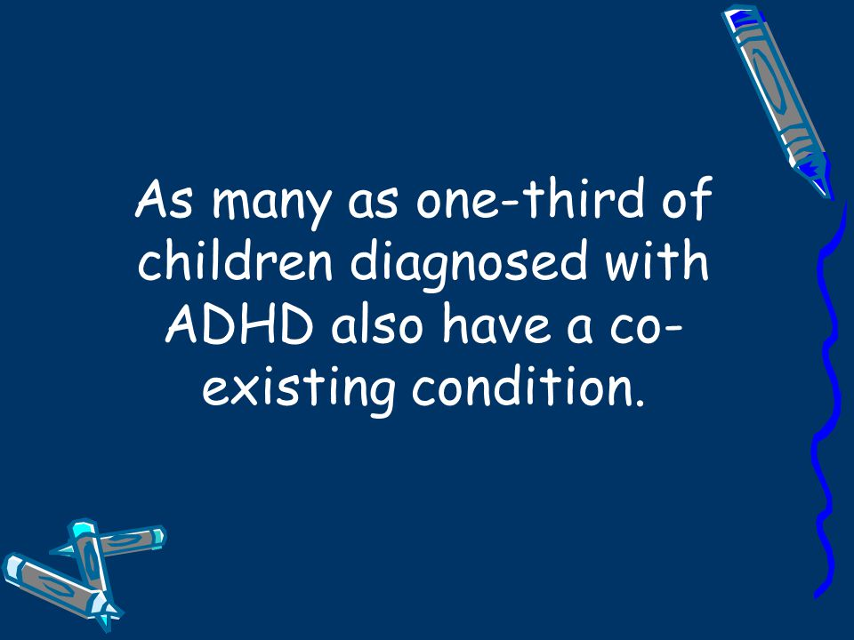 As many as one-third of children diagnosed with ADHD also have a co-existing condition.