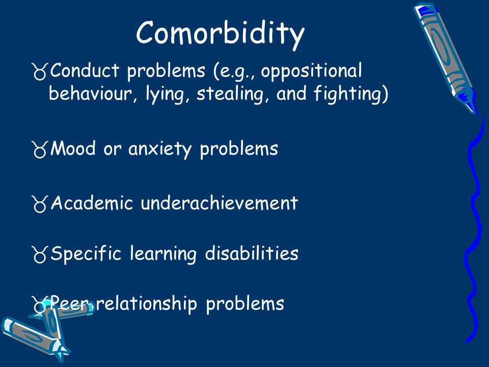 Comorbidity Conduct problems (e.g., oppositional behaviour, lying, stealing, and fighting) Mood or anxiety problems.