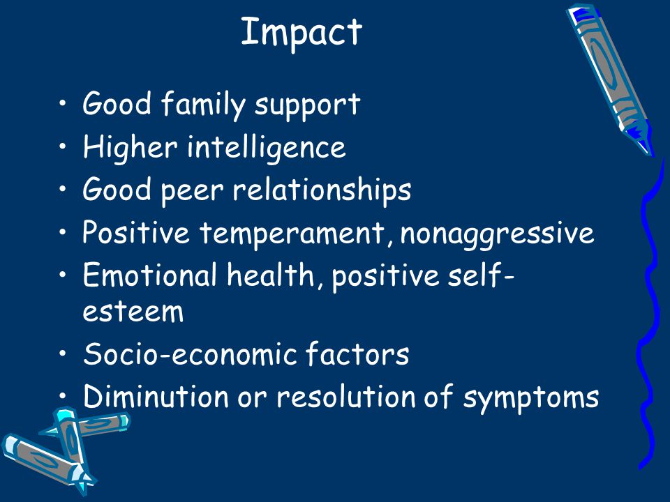 Impact Good family support Higher intelligence Good peer relationships