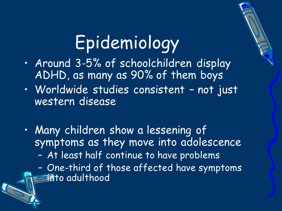 Epidemiology Around 3-5% of schoolchildren display ADHD, as many as 90% of them boys. Worldwide studies consistent – not just western disease.