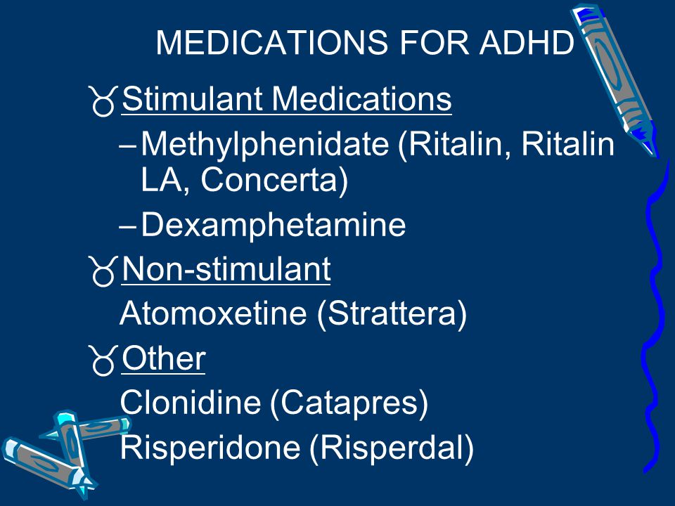 MEDICATIONS FOR ADHD Stimulant Medications. Methylphenidate (Ritalin, Ritalin LA, Concerta) Dexamphetamine.