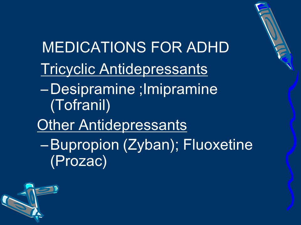 MEDICATIONS FOR ADHD Tricyclic Antidepressants. Desipramine ;Imipramine (Tofranil) Other Antidepressants.