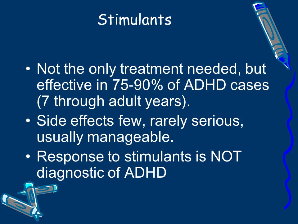 Stimulants Not the only treatment needed, but effective in 75-90% of ADHD cases (7 through adult years).