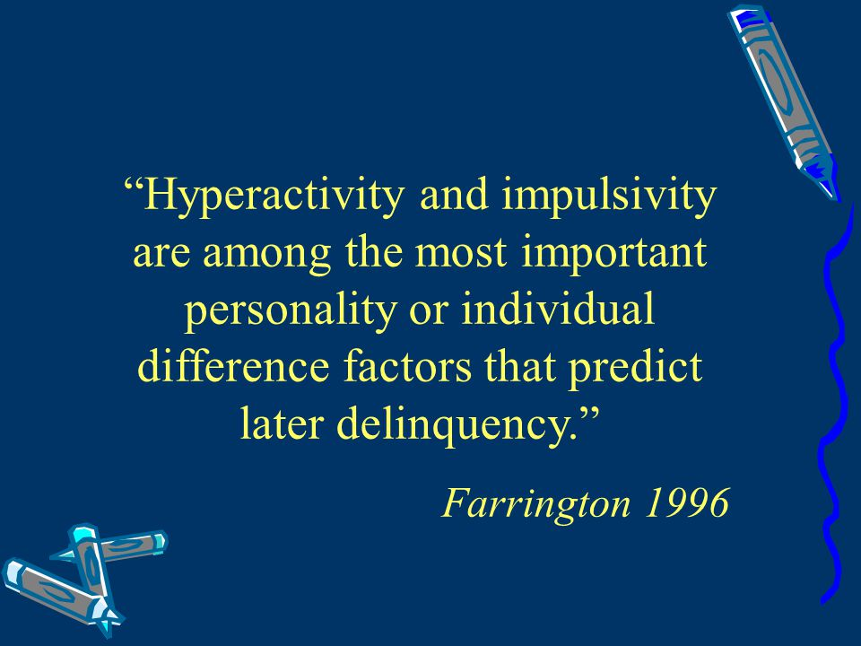 Hyperactivity and impulsivity are among the most important personality or individual difference factors that predict later delinquency.