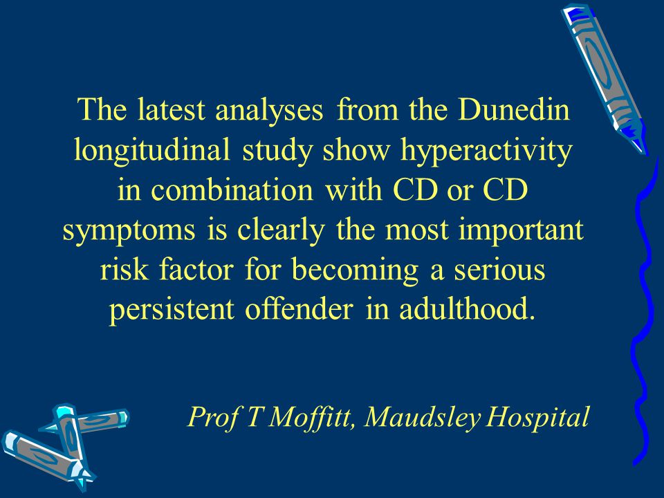 The latest analyses from the Dunedin longitudinal study show hyperactivity in combination with CD or CD symptoms is clearly the most important risk factor for becoming a serious persistent offender in adulthood.