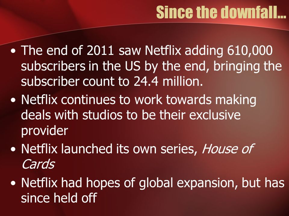 Since the downfall… The end of 2011 saw Netflix adding 610,000 subscribers in the US by the end, bringing the subscriber count to 24.4 million.