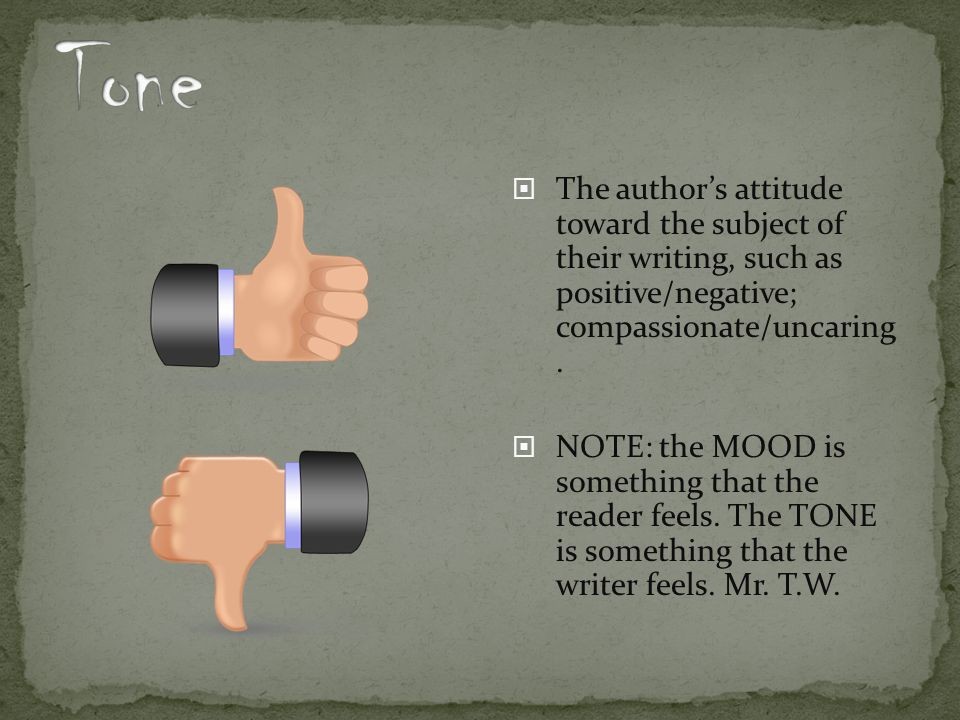 Tone The author's attitude toward the subject of their writing, such as positive/negative; compassionate/uncaring .