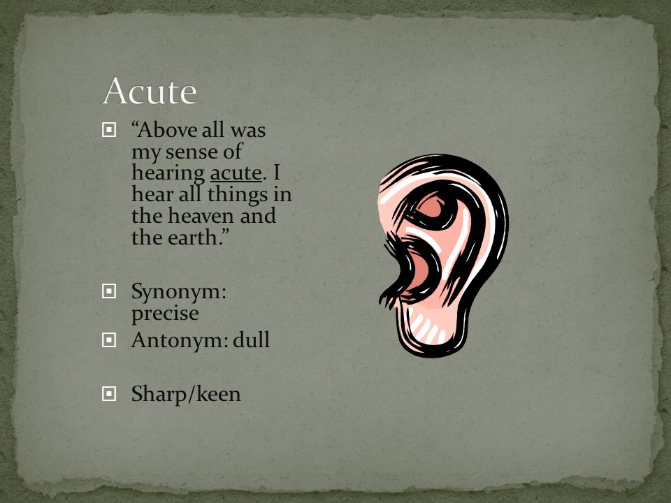 Acute Above all was my sense of hearing acute. I hear all things in the heaven and the earth.
