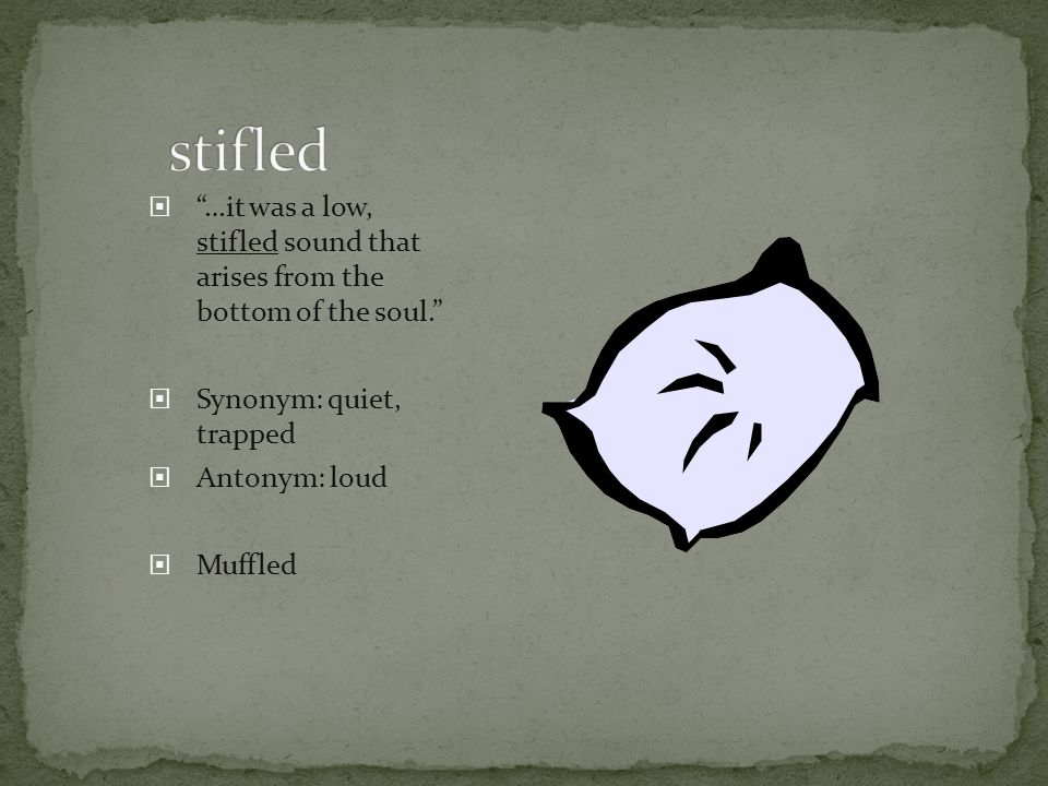 stifled …it was a low, stifled sound that arises from the bottom of the soul. Synonym: quiet, trapped.