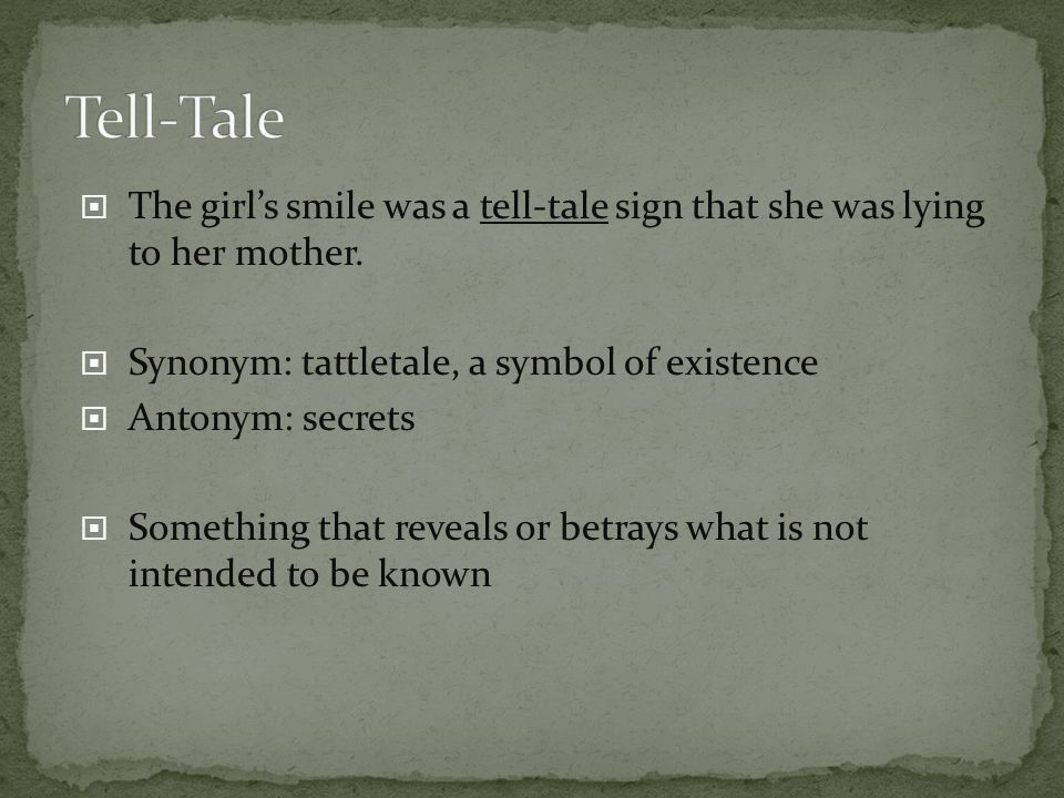 Tell-Tale The girl's smile was a tell-tale sign that she was lying to her mother. Synonym: tattletale, a symbol of existence.