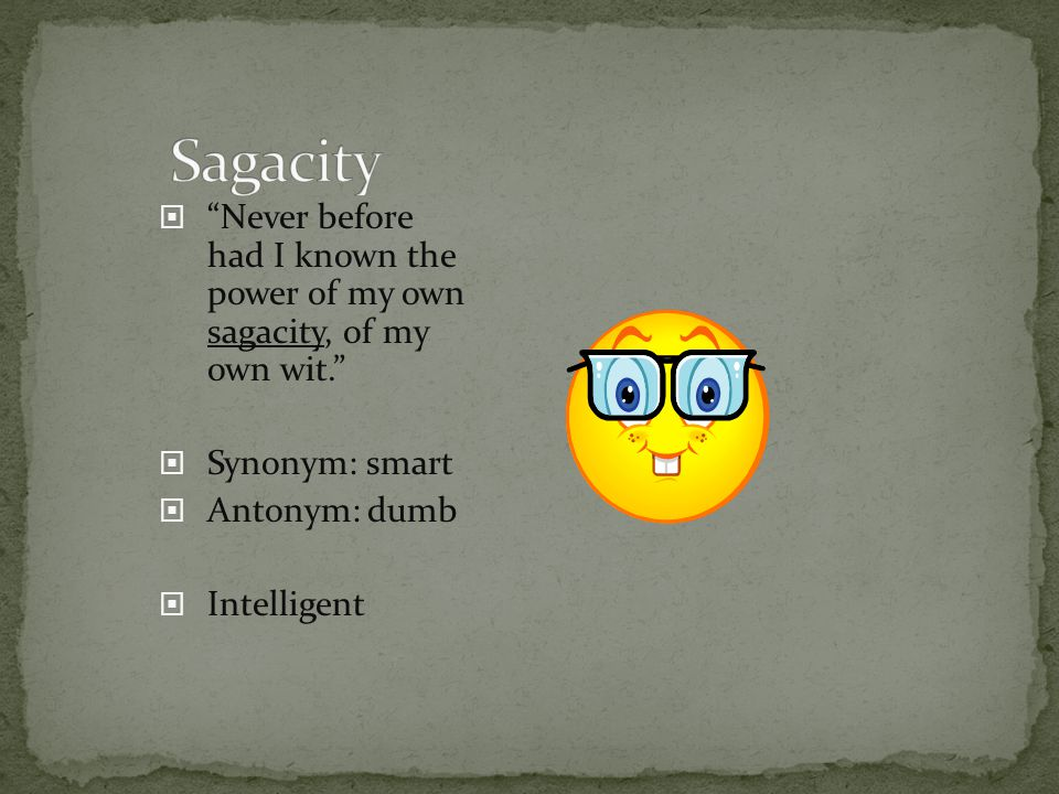 Sagacity Never before had I known the power of my own sagacity, of my own wit. Synonym: smart.