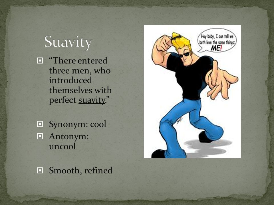 Suavity There entered three men, who introduced themselves with perfect suavity. Synonym: cool.