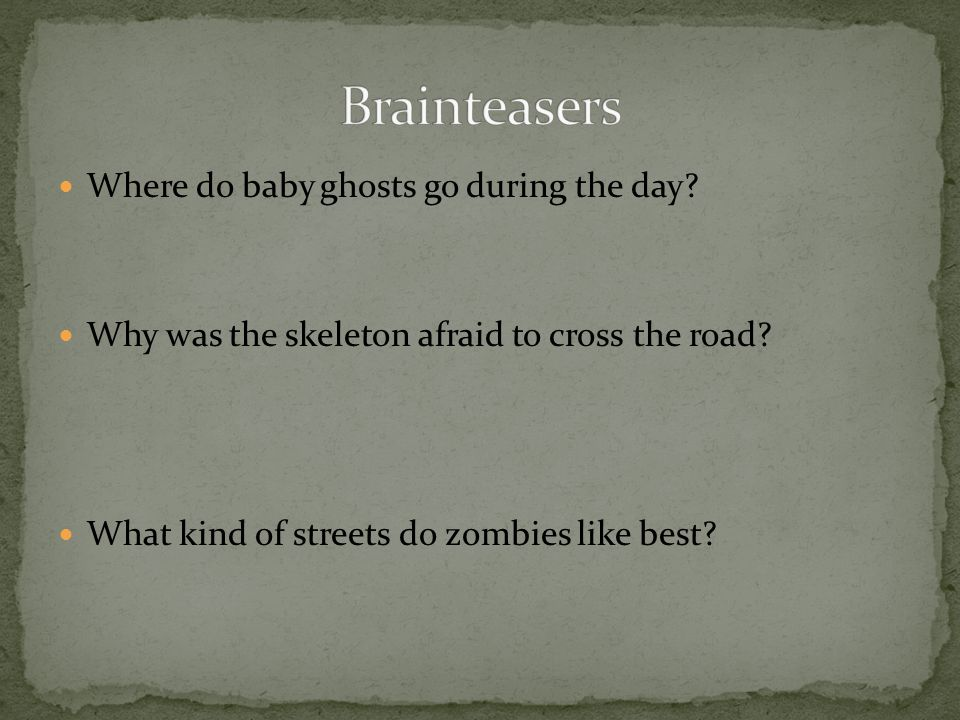 Brainteasers Where do baby ghosts go during the day