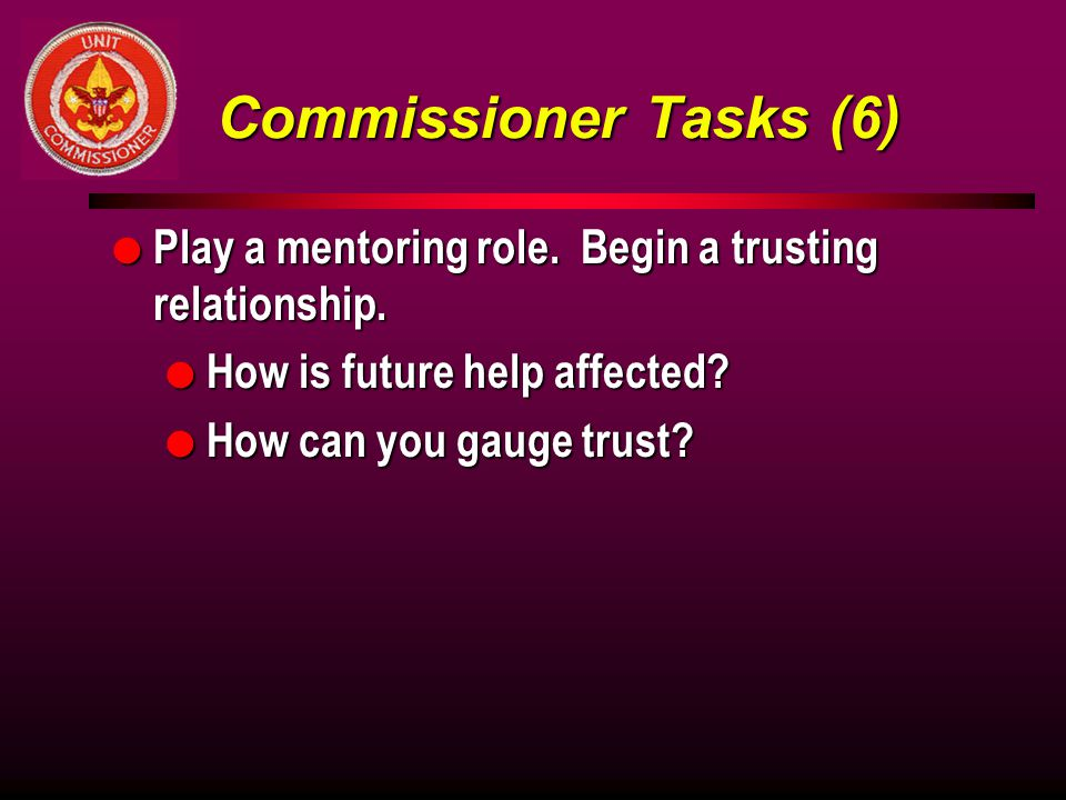 Commissioner Tasks (6) Play a mentoring role. Begin a trusting relationship. How is future help affected