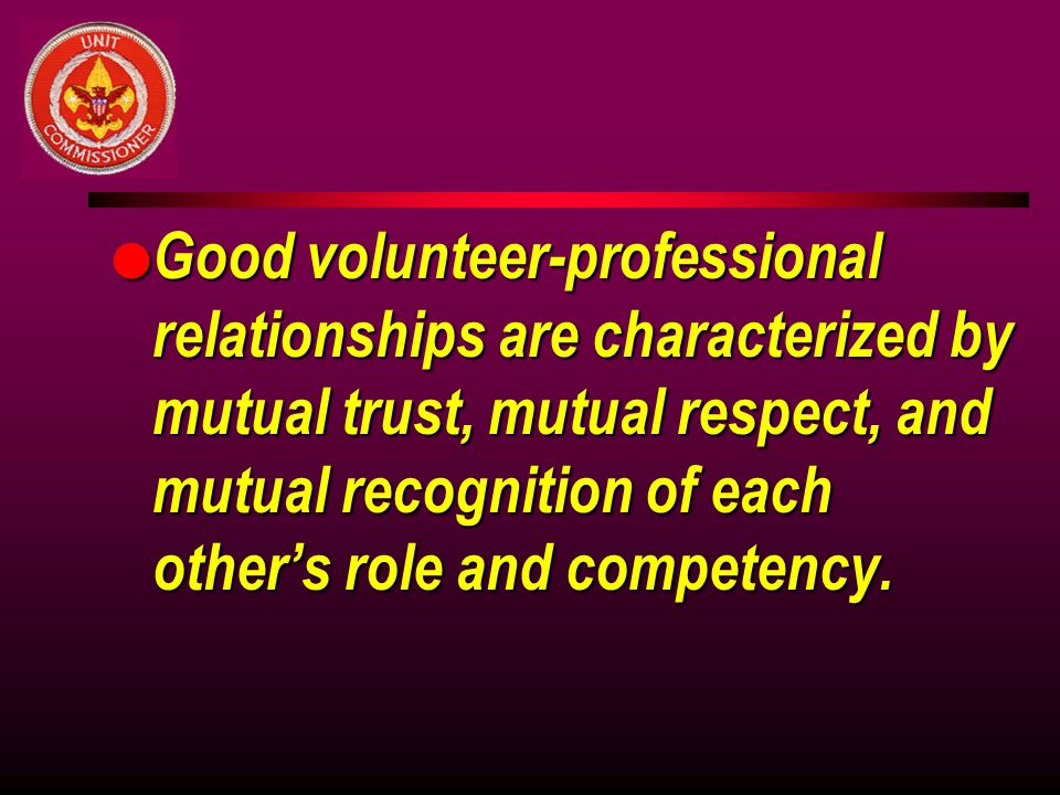Good volunteer-professional relationships are characterized by mutual trust, mutual respect, and mutual recognition of each other's role and competency.