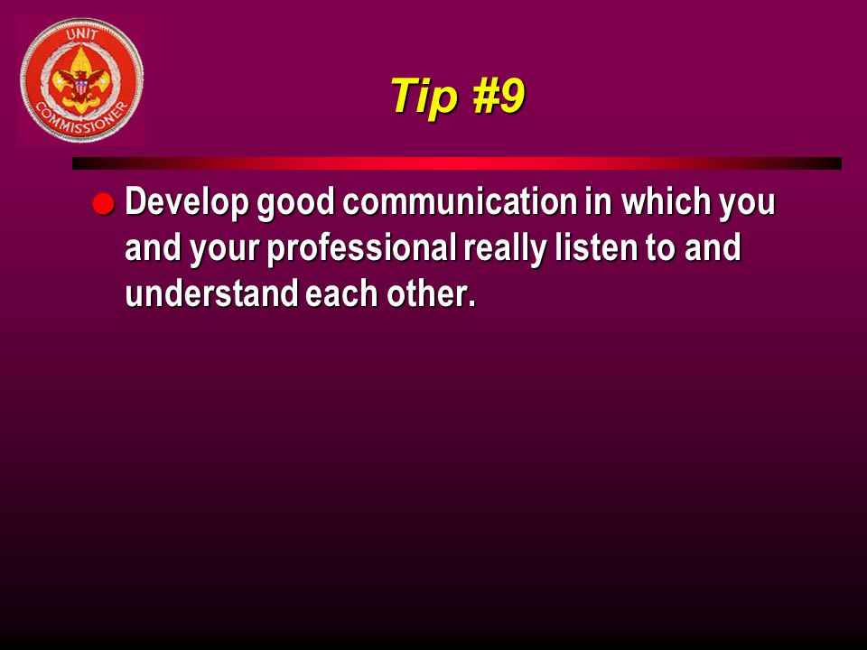 Tip #9 Develop good communication in which you and your professional really listen to and understand each other.
