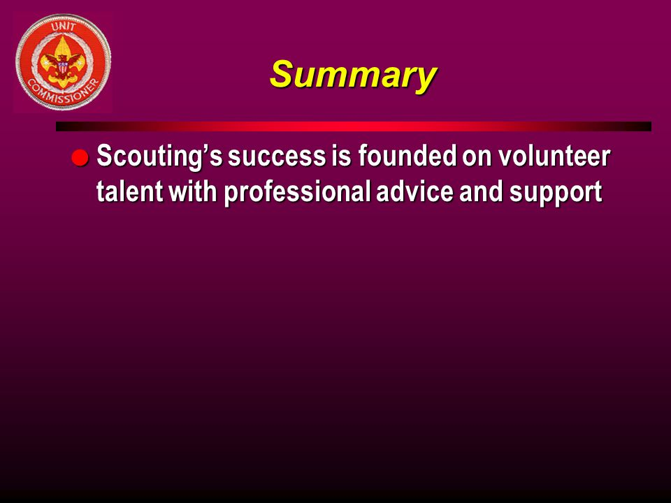 Summary Scouting's success is founded on volunteer talent with professional advice and support. A Closing Date (sic)
