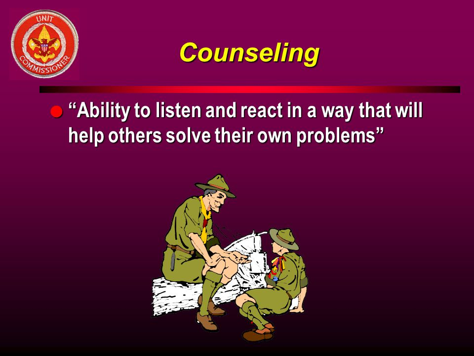 Counseling Ability to listen and react in a way that will help others solve their own problems Counseling.