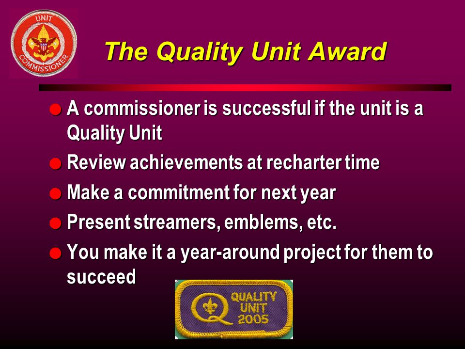 The Quality Unit Award A commissioner is successful if the unit is a Quality Unit. Review achievements at recharter time.