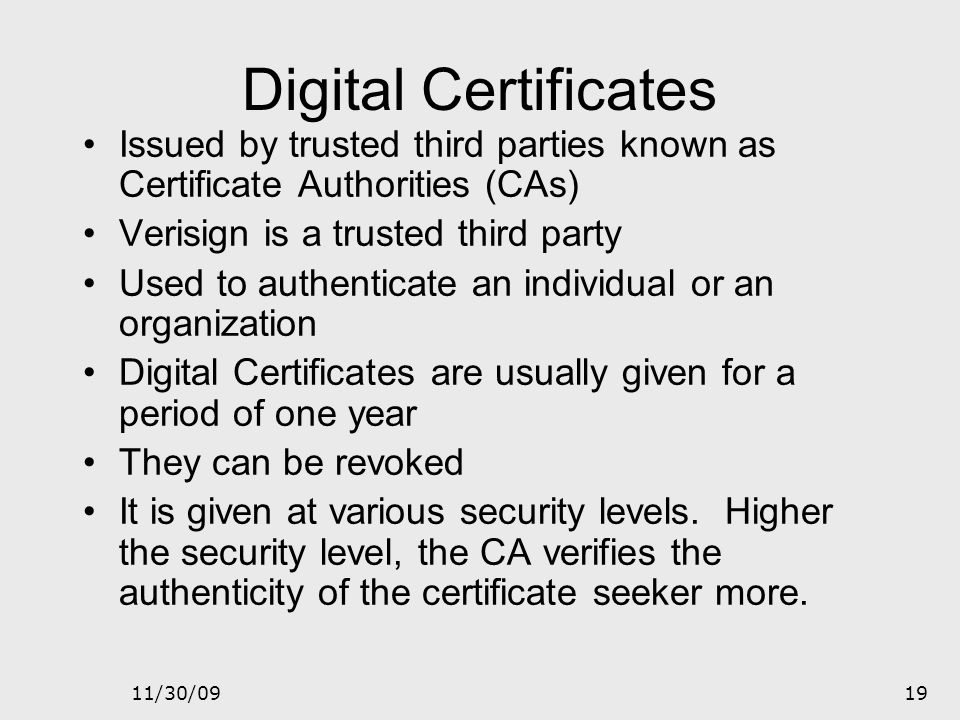 Digital Certificates Issued by trusted third parties known as Certificate Authorities (CAs) Verisign is a trusted third party.
