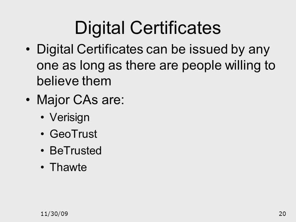 Digital Certificates Digital Certificates can be issued by any one as long as there are people willing to believe them.
