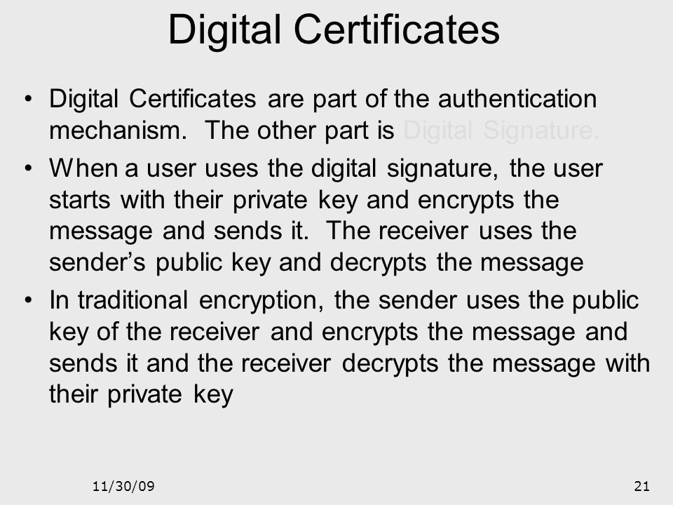 Digital Certificates Digital Certificates are part of the authentication mechanism. The other part is Digital Signature.