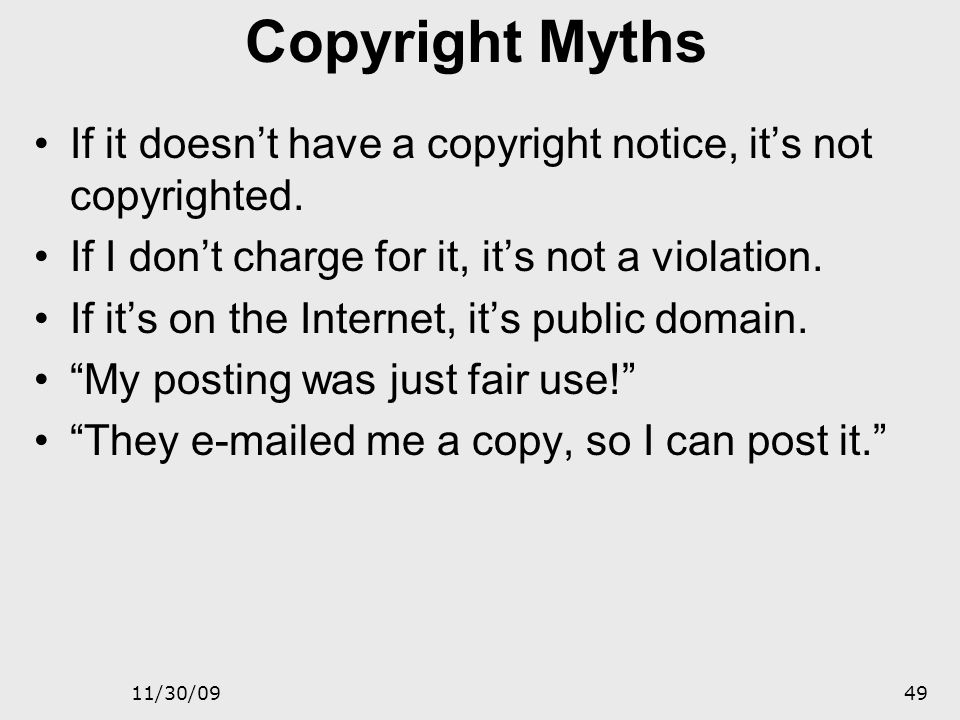 Copyright Myths If it doesn't have a copyright notice, it's not copyrighted. If I don't charge for it, it's not a violation.